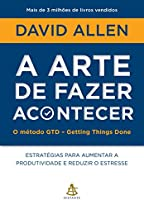 A arte de fazer acontecer - O método GTD - Getting Things Done: Estratégias para aumentar a produtividade e reduzir o estresse