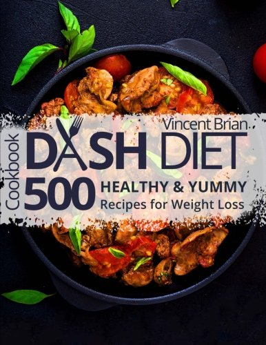 Dash Diet Cookbook: 500 Healthy and Yummy Recipes for Weight Loss (Best Diet For High Blood Pressure And Weight Loss)