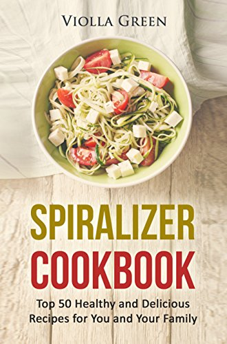 spiralizer cookbook top 50 healthy and delicious recipes for you and your family