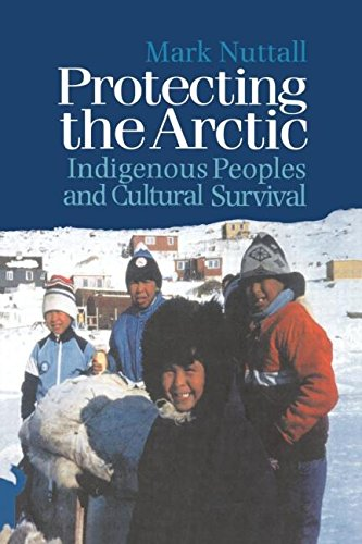 Protecting the Arctic: Indigenous Peoples and Cultural Survival (Studies in Environmental Anthropology)