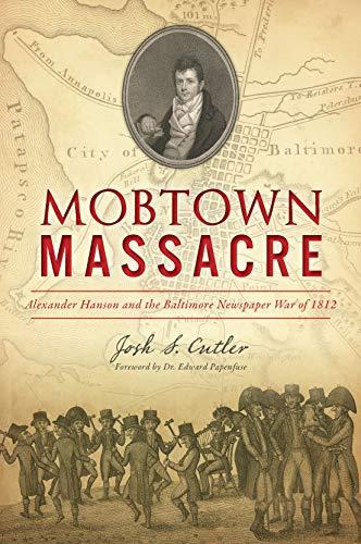 Mobtown Massacre: Alexander Hanson and the Baltimore Newspaper War of 1812 ()