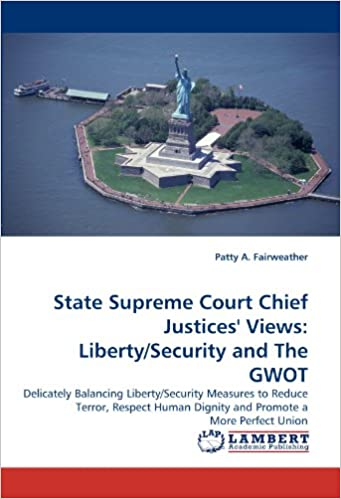 Book State Supreme Court Chief Justices' Views: Liberty/Security and The GWOT: Delicately Balancing Liberty/Security Measures to Reduce Terror, Respect Human Dignity and Promote a More Perfect Union
