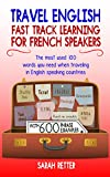 TRAVEL ENGLISH: FAST TRACK LEARNING FOR FRENCH SPEAKERS: The most used 100 words you need when traveling in English speaking countries.