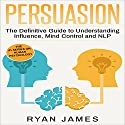 Persuasion: The Definitive Guide to Understanding Influence, Mind Control and NLP Audiobook by Ryan James Narrated by Miguel Rodriguez