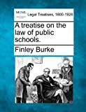 A treatise on the law of public Schools, Finley Burke, 1240046278