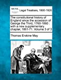 The constitutional history of England since the accession of George the Third, 1760-1860 : with a new supplementary chapter, 1861-71. Volume 3 Of 3, Thomas Erskine May, 1240151691