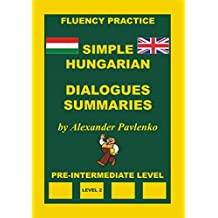 Hungarian-English, Simple Hungarian, Dialogues and Summaries, Pre-Intermediate Level (Hungarian-English, Simple Hungarian, Fluency Practice Book 4)