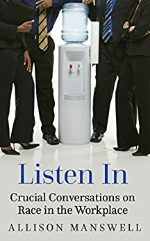Listen In: Crucial Conversations on Race in the Workplace by [Manswell, Allison]