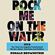 Rock Me on the Water: 1974 - The Year Los Angeles Transformed Movies, Music, Television and Politics