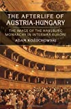 The Afterlife of Austria-Hungary: The Image of the Habsburg Monarchy in Interwar Europe (Pitt Russian East European)