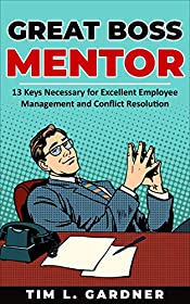 Great Boss Mentor: 13 Keys Necessary for Excellent Employee Management and Conflict Resolution
