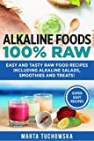Alkaline Foods: 100% Raw!: Easy and Tasty Raw Food Recipes Including Alkaline Salads, Smoothies and Treats! (Weight Loss, Clean Eating, Alkaline Diet) (Volume 2)