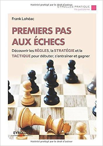 Livres Premiers pas aux échecs : Découvrir les règles, la stratégie et la tactique pour débuter, s'entraîner et gagner pdf epub