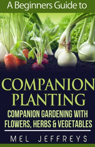 A Beginners Guide to Companion Planting: Companion Gardening with Flowers, Herbs & Vegetables (Simple Living) by [Jeffreys, Mel]
