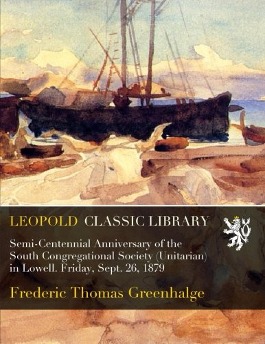 Read Online Semi-Centennial Anniversary of the South Congregational Society (Unitarian) in Lowell. Friday, Sept. 26, 1879 ebook