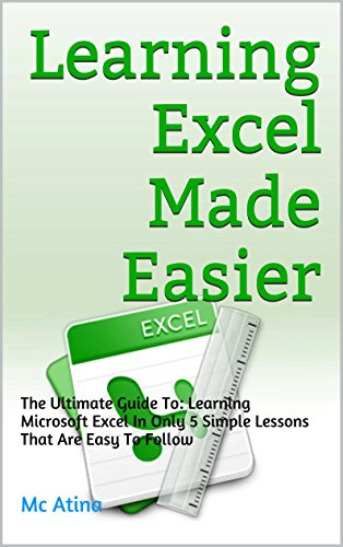 Learning Excel Made Easier: The Ultimate Guide To: Learning Microsoft Excel In Only 5 Simple Lessons That Are Easy To Follow Pdf