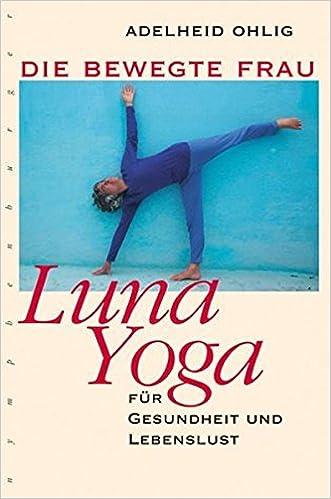 Die bewegte Frau. Luna-Yoga für Gesundheit und Lebenslust ...