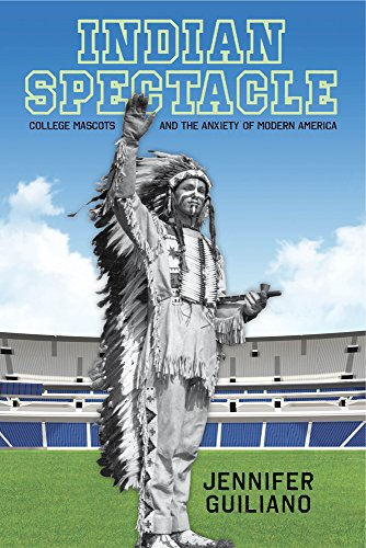 College Mascots (Indian Spectacle: College Mascots and the Anxiety of Modern America (Critical Issues in Sport and Society))