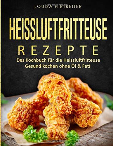 Heissluftfritteuse Rezepte: Das Kochbuch für die Heissluftfritteuse: Gesund kochen ohne Öl & Fett