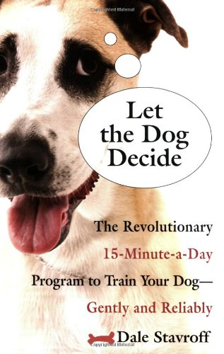 Let the Dog Decide: The Revolutionary 15-Minute-a-Day Program to Train Your Dog - Gently and Reliably
