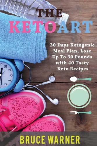 The KetoArt: 30 Days Ketogenic Meal Plan: Lose Up To 30 Pounds with 40 Tasty Keto Recipes (30 Day Meal Plan To Lose 30 Pounds)