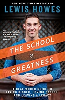 The School of Greatness: A Real-World Guide to Living Bigger, Loving Deeper, and Leaving a Legacy by [Howes, Lewis]