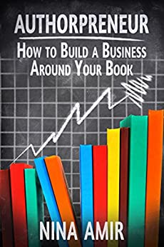 Authorpreneur: How to Build a Business around Your Book by [Amir,Nina]