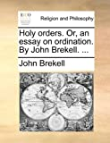 Holy Orders or, an Essay on Ordination by John Brekell, John Brekell, 117000136X