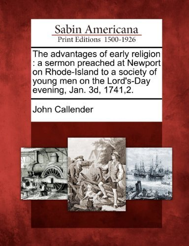 The advantages of early religion: a sermon preached at Newport on Rhode-Island to a society of young men on the Lord's-Day evening, Jan. 3d, 1741,2. by John Callender - Shopping Malls Rhode Island