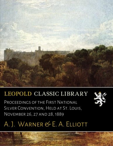 Proceedings of the First National Silver Convention, Held at St. Louis, November 26, 27 and 28, 1889 PDF