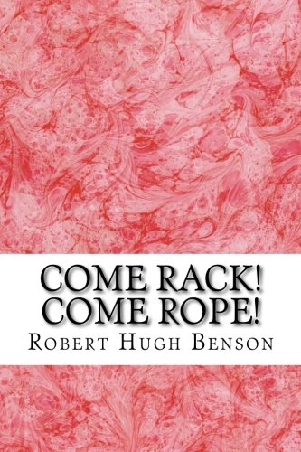 Come Rope (Come Rack! Come Rope!: (Robert Hugh Benson Classics Collection))
