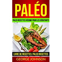 Paléo: Paleo recettes régime Pour les débutants (Livre de Recettes: Paleo Recettes) (French Edition)