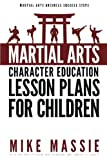 Martial Arts Character Education Lesson Plans for Children: A Complete 16-Week Curriculum for Teaching Character Values and Life Skills in Your Martial Art School