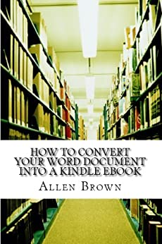 How to Convert your Word Document into a Kindle Ebook: Kindle Formatting Secrets That Will Convert your Ebook into a Perfect Kindle Book. by [Brown, Allen]