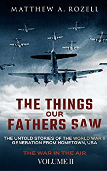The Things Our Fathers Saw—The Untold Stories of the World War II Generation-Volume II: War in the Air—From the Great Depression to Combat by [Rozell, Matthew]