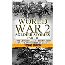 World War 2: Soldier Stories Part II: More Untold Tales of the Soldiers on the Battlefields of WWII (World War 2 Soldier Stories)
