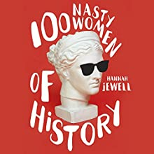 100 Nasty Women of History: Brilliant, badass and completely fearless women everyone should know Audiobook by Hannah Jewell Narrated by Rachael Verkuil