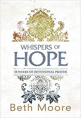 Whispers Of Hope 10 Weeks Of Devotional Prayer Beth Moore