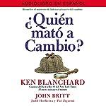 ¿Quién Mató a Cambio? [Who Killed Change?]: Resuelve el Misterio de Liderar a través del Cambio [Solve the Mystery of Leading Through Change]   Ken Blanchard