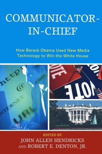 Communicator-in-Chief: How Barack Obama Used New Media Technology to Win the White House (Lexington Studies in Political