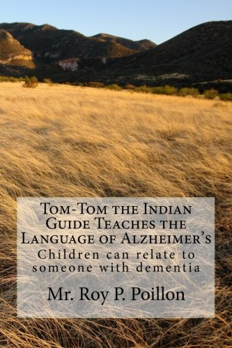 Tom-Tom the Indian Guide Teaches the Language of Alzheimer's: How Children can talk to someone with dementia by Roy Poillon