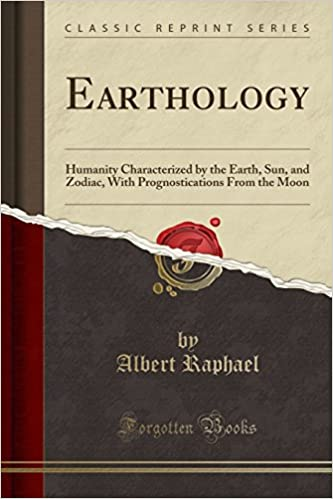 Earthology: Humanity Characterized by the Earth, Sun, and Zodiac, With Prognostications From the Moon (Classic Reprint)