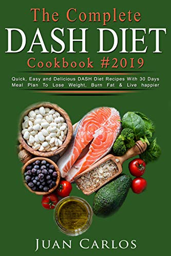 The Complete  DASH DIET  Cook Book #2019: Quick, Easy and Delicious DASH Diet Recipes With 30 Days Meal Plan To Lose Weight, Burn Fat & Live happier by Juan  Carlos