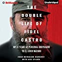 The Double Life of Fidel Castro: My 17 Years as Personal Bodyguard to El Lider Maximo Audiobook by Juan Reinaldo Sanchez, Axel Gyldén, Catherine Spencer Narrated by Timothy Andrés Pabon