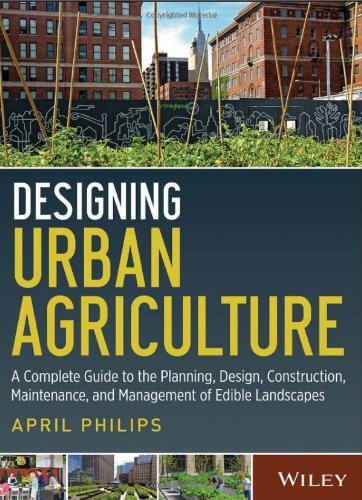 Designing Urban Agriculture: A Complete Guide to the Planning, Design, Construction, Maintenance and Management of Edible Landscapes by April Philips (2013-04-22)