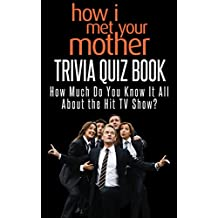 How I Met Your Mother Trivia Quiz Book: How Much Do You Know-it-All About The Long Running TV Show?