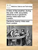 A Diary of the Weather, During the Year 1786, Gardener Twenty Miles East From London, 1140868454