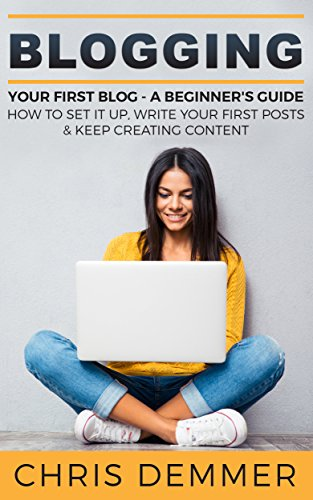 Blogging: Your First Blog - A Beginner's Guide: How To Set It Up, Write Your First Posts & Keep Creating Content (Blogging, Make Money Blogging, Affiliate Marketing, Blogging For Profit Book 3) by [Demmer, Chris]