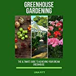 Greenhouse Gardening: The Ultimate Guide to Achieving Your Dream Greenhouse | Una Pitt
