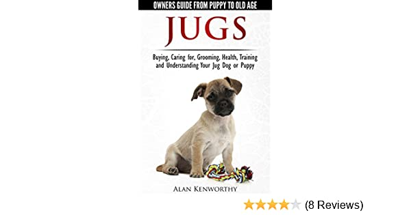 Jug Dogs (Jugs) - Owners Guide from Puppy to Old Age  Buying, Caring For,  Grooming, Health, Training and Understanding Your Jug